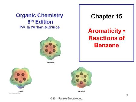 © 2011 Pearson Education, Inc. 1 Chapter 15 Aromaticity Reactions of Benzene Organic Chemistry 6 th Edition Paula Yurkanis Bruice.