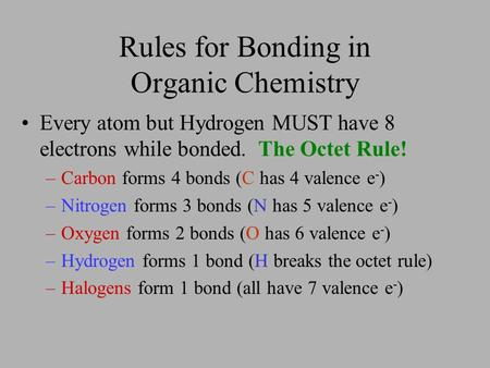 Rules for Bonding in Organic Chemistry Every atom but Hydrogen MUST have 8 electrons while bonded. –Carbon forms 4 bonds (C has 4 valence e - ) –Nitrogen.