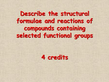 Describe the structural formulae and reactions of compounds containing selected functional groups 4 credits.