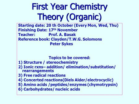 First Year Chemistry Theory (Organic) Starting date: 20 th October (Every Mon, Wed, Thu) Finishing Date: 17 th November Teacher: Prof. A. Basak Reference.