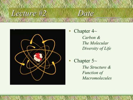 Lecture #2Date ______ Chapter 4~ Carbon & The Molecular Diversity of Life Chapter 5~ The Structure & Function of Macromolecules.