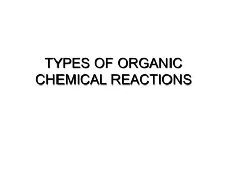 TYPES OF ORGANIC CHEMICAL REACTIONS
