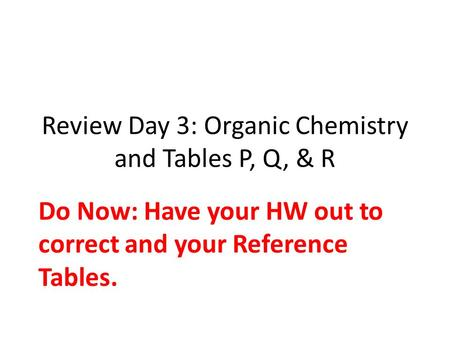 Review Day 3: Organic Chemistry and Tables P, Q, & R Do Now: Have your HW out to correct and your Reference Tables.