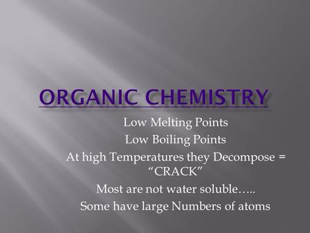 "Low Melting Points Low Boiling Points At high Temperatures they Decompose = ""CRACK"" Most are not water soluble….. Some have large Numbers of atoms."