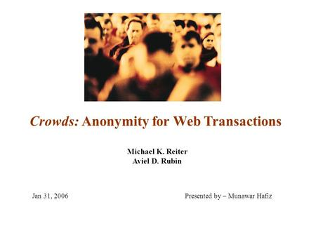 Crowds: Anonymity for Web Transactions Michael K. Reiter Aviel D. Rubin Jan 31, 2006Presented by – Munawar Hafiz.
