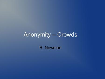 Anonymity – Crowds R. Newman. Topics Defining anonymity Need for anonymity Defining privacy Threats to anonymity and privacy Mechanisms to provide anonymity.