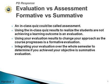  An in-class quiz could be called assessment.  Using the in-class quiz results to realize the students are not achieving a learning outcome is an evaluation.