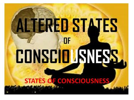 ALTERED STATES OF CONSCIOUSNESS STATES OF CONSCIOUSNESS.
