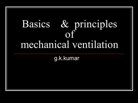 Basics & principles of mechanical ventilation g.k.kumar.