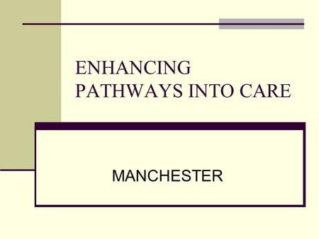 ENHANCING PATHWAYS INTO CARE MANCHESTER. KEY RECOMMENDATIONS FROM MANCHESTER MENTAL HEALTH AND SOCIAL CARE TRUST Data collection: – ensure consistency.