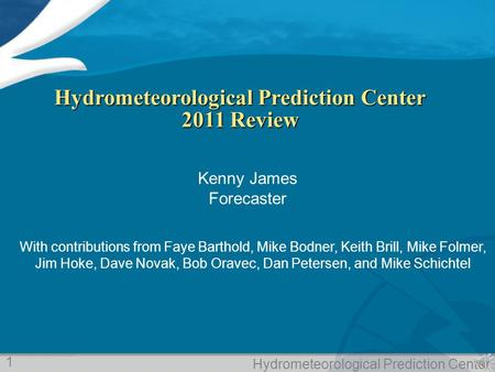 Hydrometeorological Prediction Center Hydrometeorological Prediction Center 2011 Review Kenny James Forecaster With contributions from Faye Barthold, Mike.