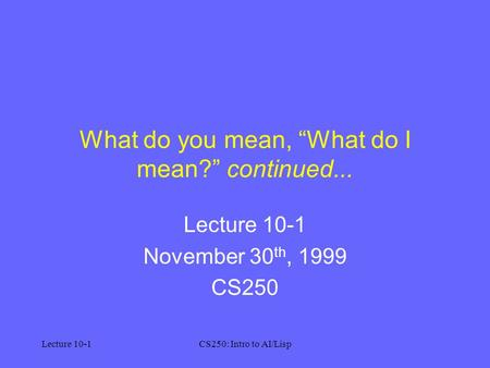 "Lecture 10-1CS250: Intro to AI/Lisp What do you mean, ""What do I mean?"" continued... Lecture 10-1 November 30 th, 1999 CS250."