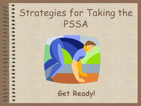 Strategies for Taking the PSSA Get Ready!. Are you READY for the PSSA? R  rest, get plenty of sleep E  eat a healthy breakfast, lunch, and dinner A.