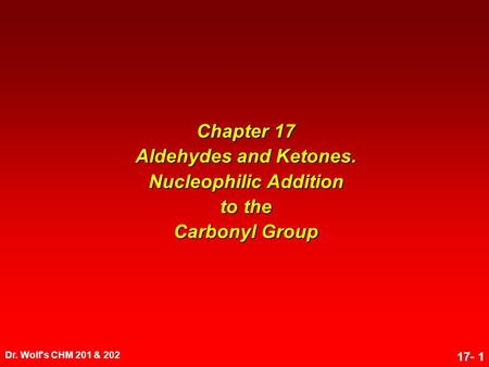 Dr. Wolf's CHM 201 & 202 17- 1 Chapter 17 Aldehydes and Ketones. Nucleophilic Addition to the Carbonyl Group.
