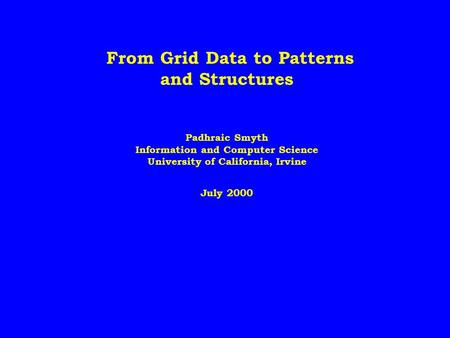 From Grid Data to Patterns and Structures Padhraic Smyth Information and Computer Science University of California, Irvine July 2000.