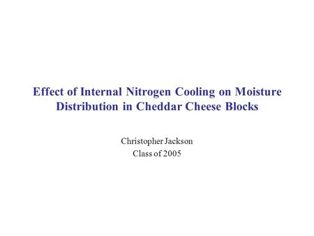 Effect of Internal Nitrogen Cooling on Moisture Distribution in Cheddar Cheese Blocks Christopher Jackson Class of 2005.