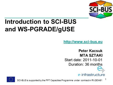1 Introduction to SCI-BUS and WS-PGRADE/gUSE  Peter Kacsuk MTA SZTAKI Start date: 2011-10-01 Duration: 36 months SCI-BUS is supported.