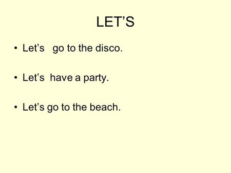 LET'S Let's go to the disco. Let's have a party. Let's go to the beach.