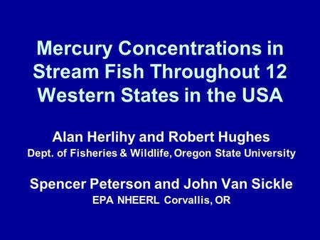 Mercury Concentrations in Stream Fish Throughout 12 Western States in the USA Alan Herlihy and Robert Hughes Dept. of Fisheries & Wildlife, Oregon State.