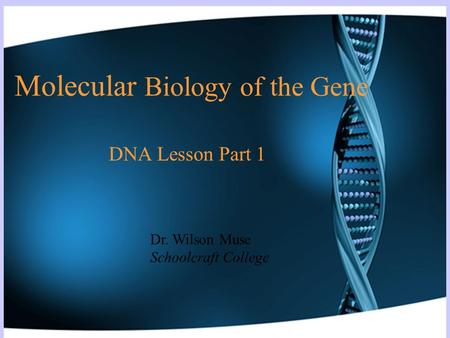 Molecular Biology of the Gene DNA Lesson Part 1 Dr. Wilson Muse Schoolcraft College.