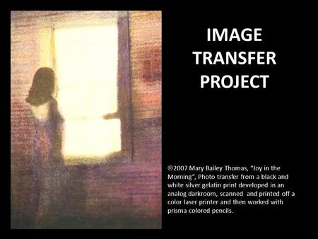 "IMAGE TRANSFER PROJECT  2007 Mary Bailey Thomas, ""Joy in the Morning"", Photo transfer from a black and white silver gelatin print developed in an analog."