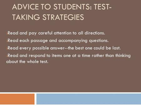 ADVICE TO STUDENTS: TEST- TAKING STRATEGIES  Read and pay careful attention to all directions.  Read each passage and accompanying questions.  Read.