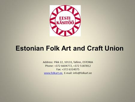 Estonian Folk Art and Craft Union Address: Pikk 22, 10133, Tallinn, ESTONIA Phone: +372 6604772, +372 5187812 Fax: +372 6314075 www.folkart.ee, E-mail: