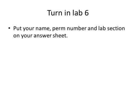 Turn in lab 6 Put your name, perm number and lab section on your answer sheet.