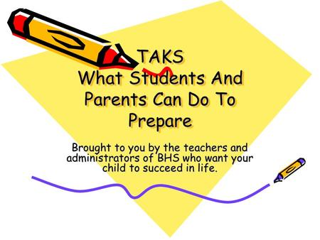 TAKS What Students And Parents Can Do To Prepare Brought to you by the teachers and administrators of BHS who want your child to succeed in life.