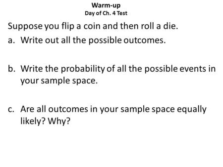 Warm-up Day of Ch. 4 Test Suppose you flip a coin and then roll a die. a.Write out all the possible outcomes. b.Write the probability of all the possible.