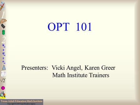 OPT 101 Presenters: Vicki Angel, Karen Greer Math Institute Trainers.