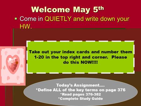 Welcome May 5 th  Come in QUIETLY and write down your HW. Take out your index cards and number them 1-20 in the top right and corner. Please do this NOW!!!!