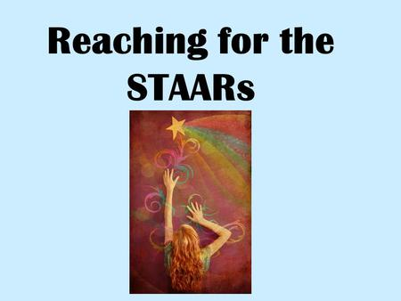 Reaching for the STAARs Where to report Listen for instructions! Lists will be posted the hallway with room numbers – please read and ask questions,