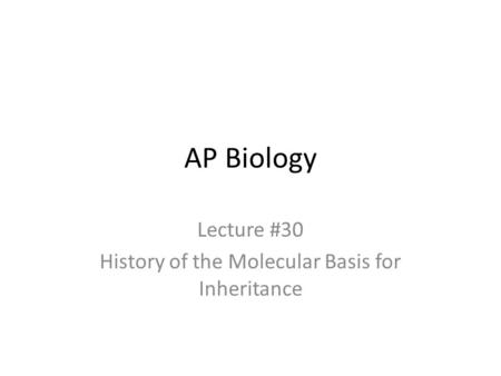 AP Biology Lecture #30 History of the Molecular Basis for Inheritance.