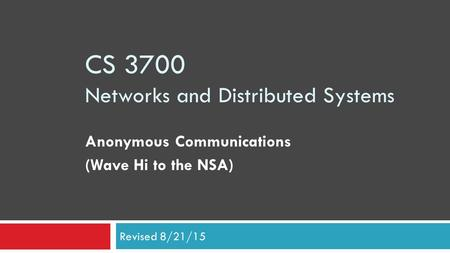 CS 3700 Networks and Distributed Systems Anonymous Communications (Wave Hi to the NSA) Revised 8/21/15.