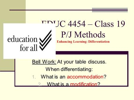 EDUC 4454 – Class 19 P/J Methods Enhancing Learning: Differentiation Bell Work: At your table discuss. When differentiating: 1. What is an accommodation?