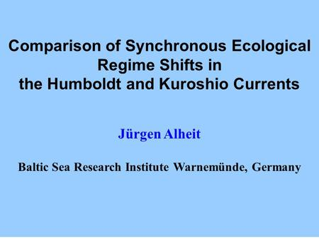 Comparison of Synchronous Ecological Regime Shifts in the Humboldt and Kuroshio Currents Jürgen Alheit Baltic Sea Research Institute Warnemünde, Germany.