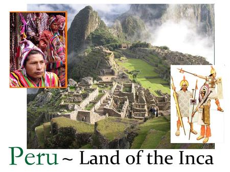 Peru ~ Land of the Inca. Peru ~ Land The Andes sweep through the center of Peru. South-central Peru contains a large highland plateau called the altipiano.