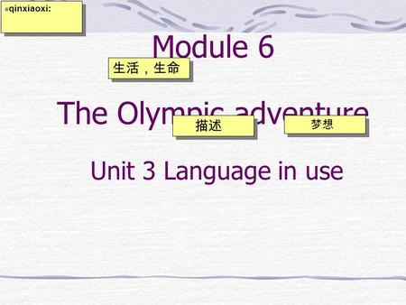 Module 6 The Olympic adventure 描述 梦想 生活,生命 qinxiaoxi: Unit 3 Language in use.