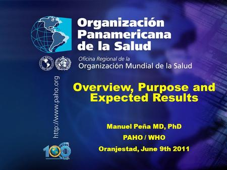.... Overview, Purpose and Expected Results Manuel Peña MD, PhD PAHO / WHO Oranjestad, June 9th 2011.