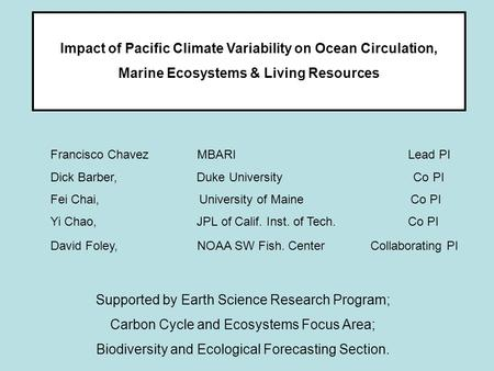 Impact of Pacific Climate Variability on Ocean Circulation, Marine Ecosystems & Living Resources Francisco Chavez MBARI Lead PI Dick Barber, Duke University.