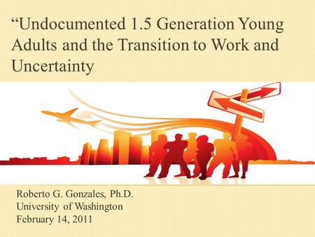 "Roberto G. Gonzales, Ph.D. University of Washington February 14, 2011 ""Undocumented 1.5 Generation Young Adults and the Transition to Work and Uncertainty."