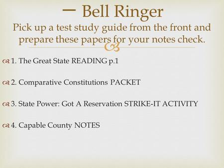   1. The Great State READING p.1  2. Comparative Constitutions PACKET  3. State Power: Got A Reservation STRIKE-IT ACTIVITY  4. Capable County NOTES.