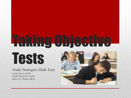 Taking Objective Tests Study Strategies Made Easy Leslie Davis, M.Ed. Sandi Sirotowitz, M.Ed. Harvey C. Parker, Ph.D.