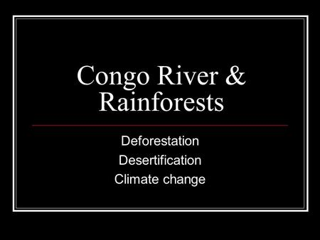Congo River & Rainforests Deforestation Desertification Climate change.