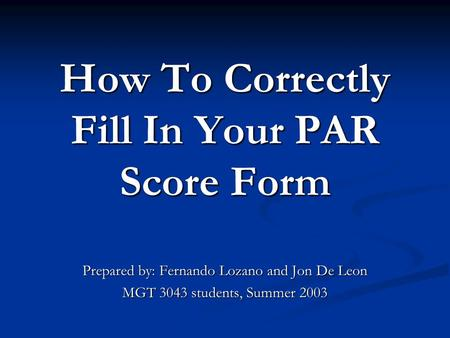 How To Correctly Fill In Your PAR Score Form Prepared by: Fernando Lozano and Jon De Leon MGT 3043 students, Summer 2003.