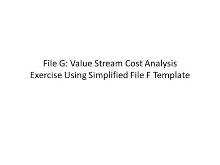 File G: Value Stream Cost Analysis Exercise Using Simplified File F Template.