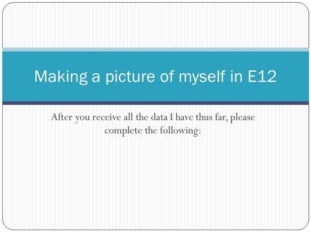 After you receive all the data I have thus far, please complete the following: Making a picture of myself in E12.