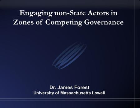Engaging non-State Actors in Zones of Competing Governance Dr. James Forest University of Massachusetts Lowell.