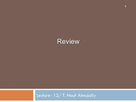 Review Lecture- 12/ T. Nouf Almujally 1. Final Exam Chapters The final exam covers all topics we have learned in class: Chapter 1 (section 1 + 2) Chapter.